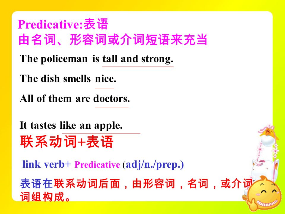 Predicative: The policeman is tall and strong. The dish smells nice. All of them are doctors. + link verb+ Predicative ( adj/n./prep.) It tastes like