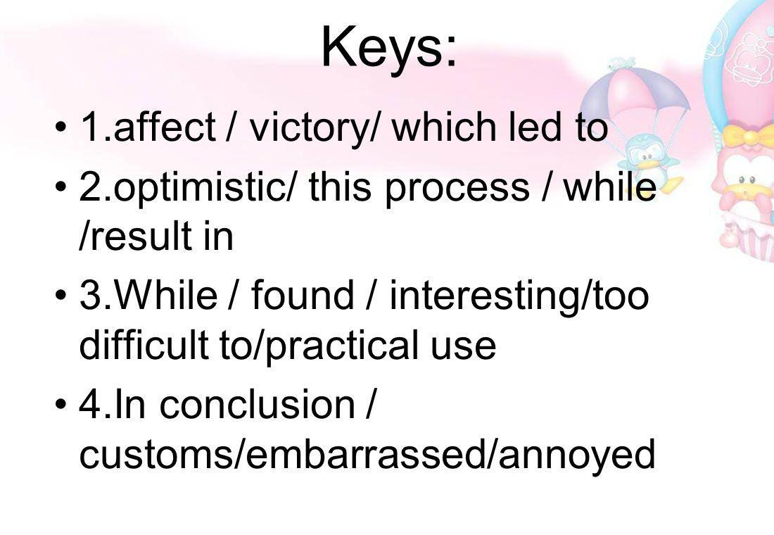 Keys: 1.affect / victory/ which led to 2.optimistic/ this process / while /result in 3.While / found / interesting/too difficult to/practical use 4.In conclusion / customs/embarrassed/annoyed