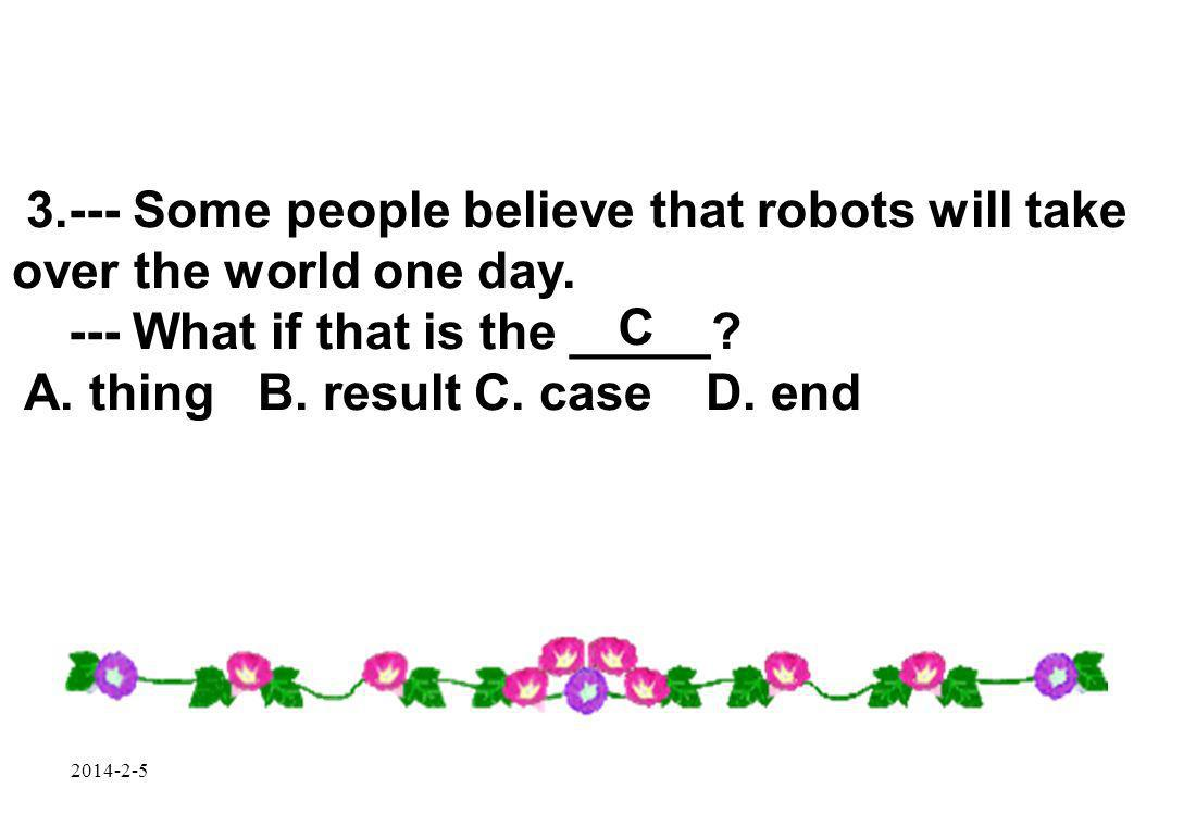 2014-2-5 3.--- Some people believe that robots will take over the world one day.