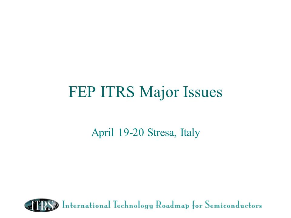 FEP ITRS Major Issues April 19-20 Stresa, Italy