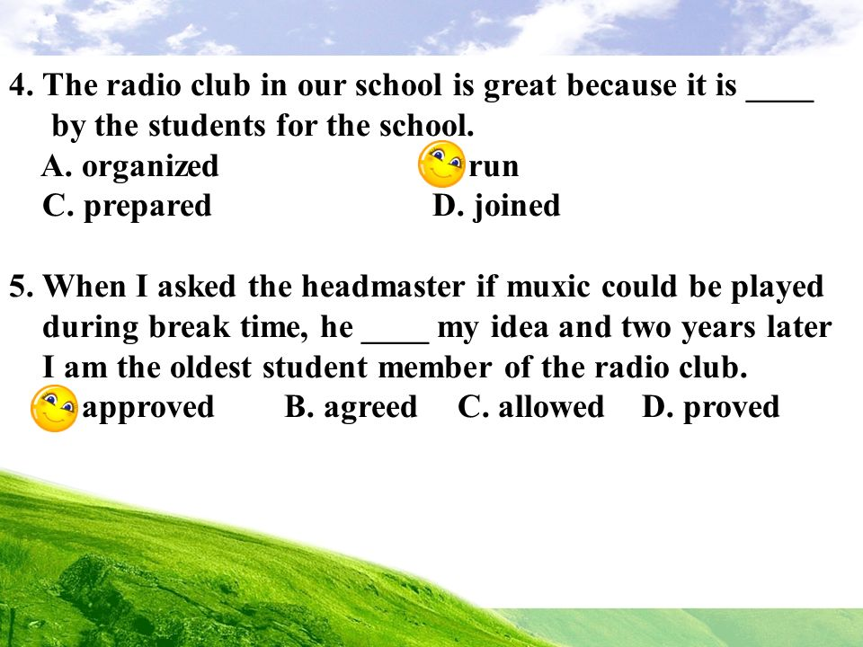 4. The radio club in our school is great because it is ____ by the students for the school. A. organized B. run C. prepared D. joined 5. When I asked
