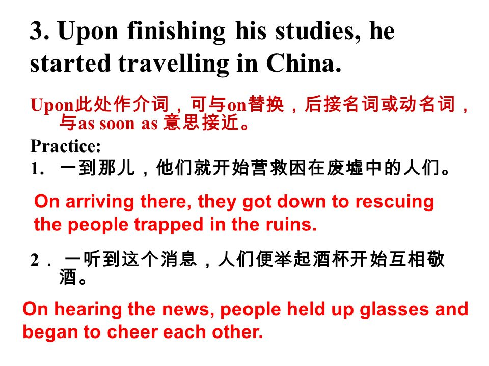 3. Upon finishing his studies, he started travelling in China. Upon on as soon as Practice: 1. 2 On arriving there, they got down to rescuing the peop