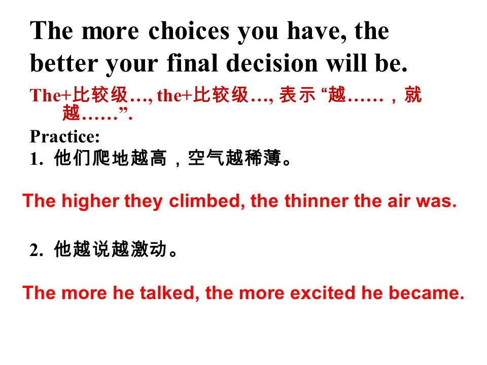 The more choices you have, the better your final decision will be. The+ …, the+ …, …… ……. Practice: 1. 2. The higher they climbed, the thinner the air