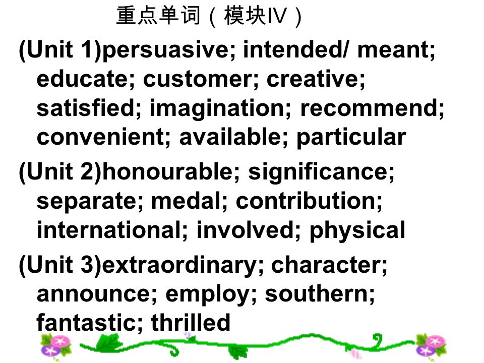 IV (Unit 1)persuasive; intended/ meant; educate; customer; creative; satisfied; imagination; recommend; convenient; available; particular (Unit 2)honourable; significance; separate; medal; contribution; international; involved; physical (Unit 3)extraordinary; character; announce; employ; southern; fantastic; thrilled