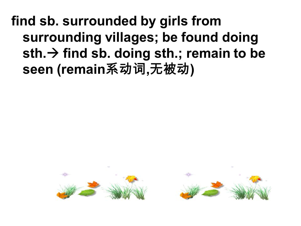 find sb. surrounded by girls from surrounding villages; be found doing sth.