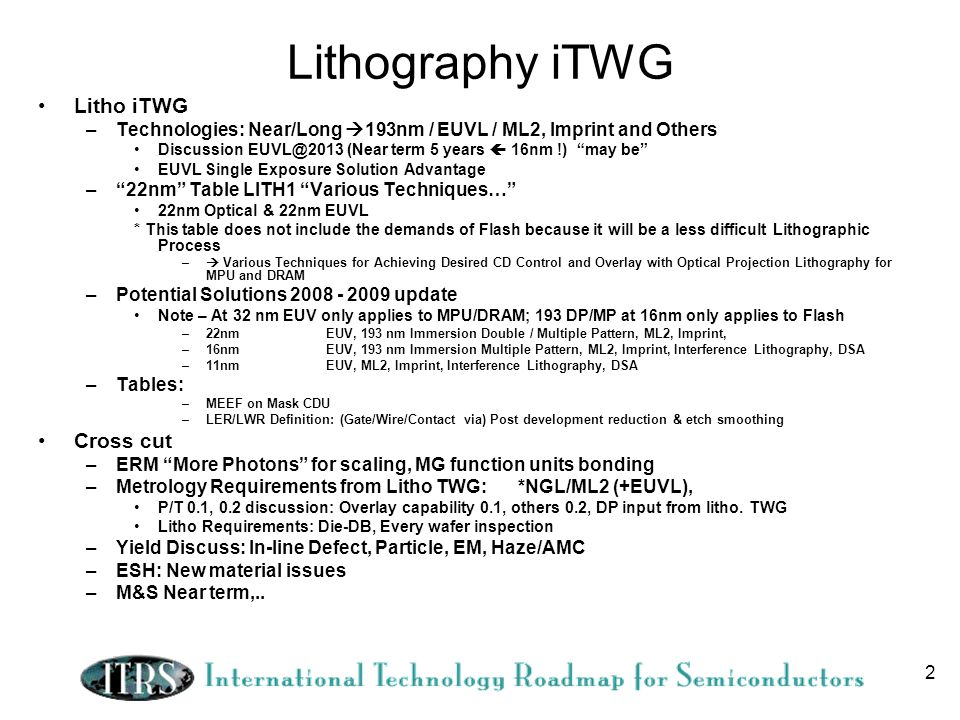 2 Lithography iTWG Litho iTWG –Technologies: Near/Long 193nm / EUVL / ML2, Imprint and Others Discussion EUVL@2013 (Near term 5 years 16nm !) may be E
