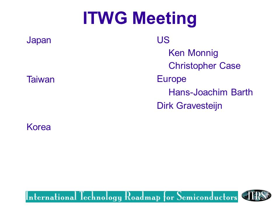 Work in Progress --- Not for Publication Japan Taiwan US Ken Monnig Christopher Case Europe Hans-Joachim Barth Dirk Gravesteijn Korea ITWG Meeting