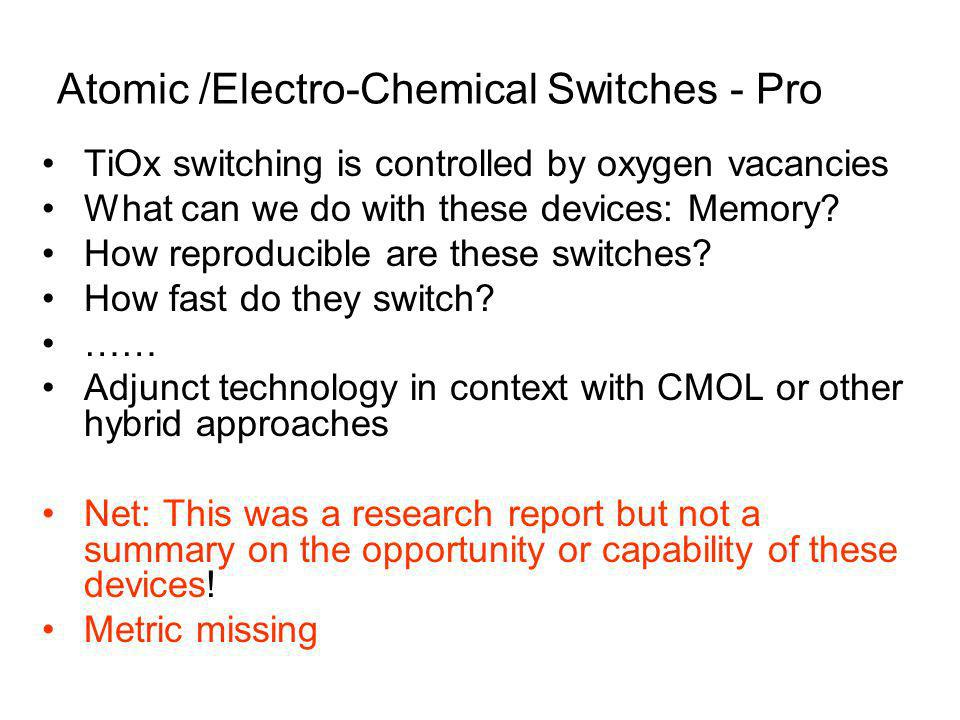 Atomic /Electro-Chemical Switches - Pro TiOx switching is controlled by oxygen vacancies What can we do with these devices: Memory.