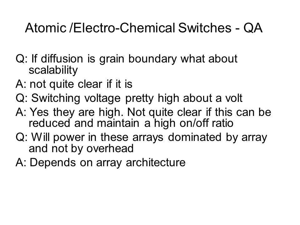 Atomic /Electro-Chemical Switches - QA Q: If diffusion is grain boundary what about scalability A: not quite clear if it is Q: Switching voltage pretty high about a volt A: Yes they are high.