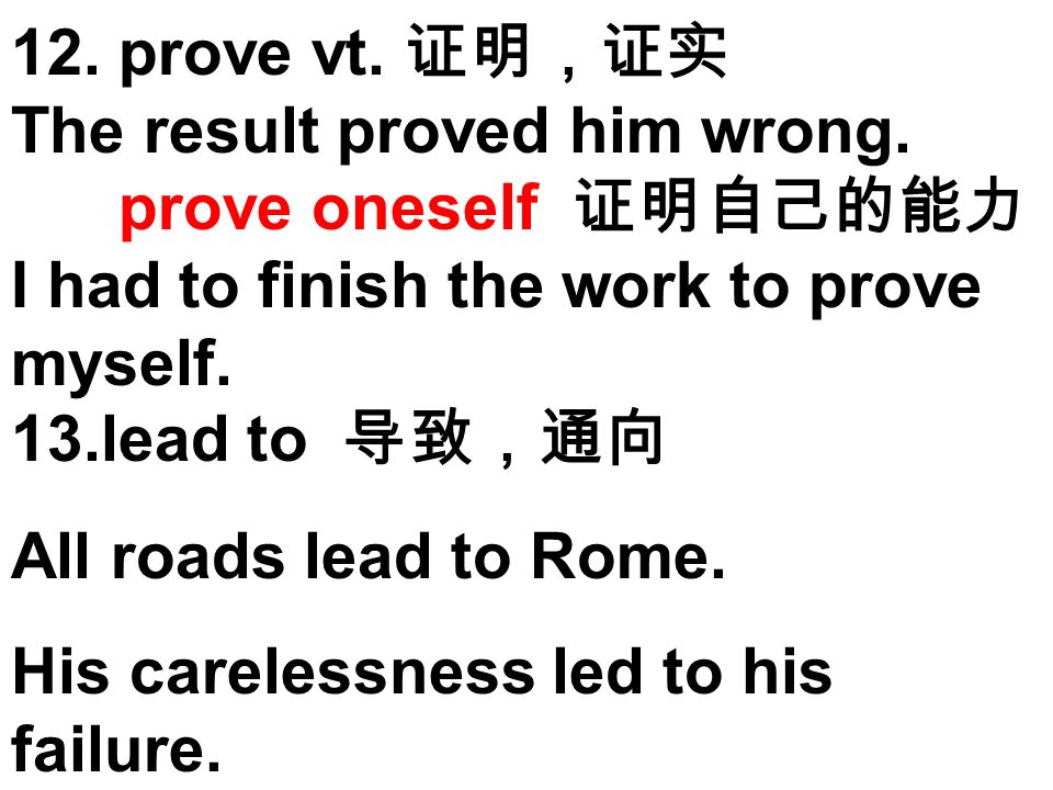 12. prove vt. The result proved him wrong. prove oneself I had to finish the work to prove myself. 13.lead to All roads lead to Rome. His carelessness