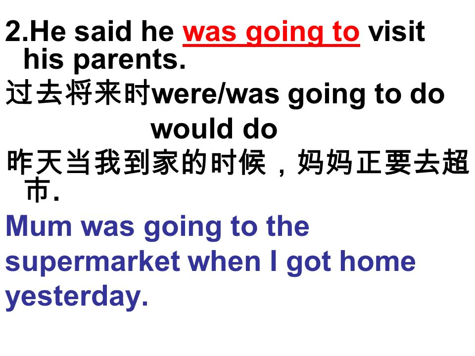 2.He said he was going to visit his parents. were/was going to do would do. Mum was going to the supermarket when I got home yesterday.