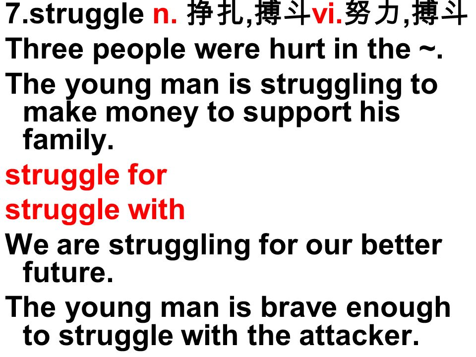 7.struggle n., vi., Three people were hurt in the ~. The young man is struggling to make money to support his family. struggle for struggle with We ar