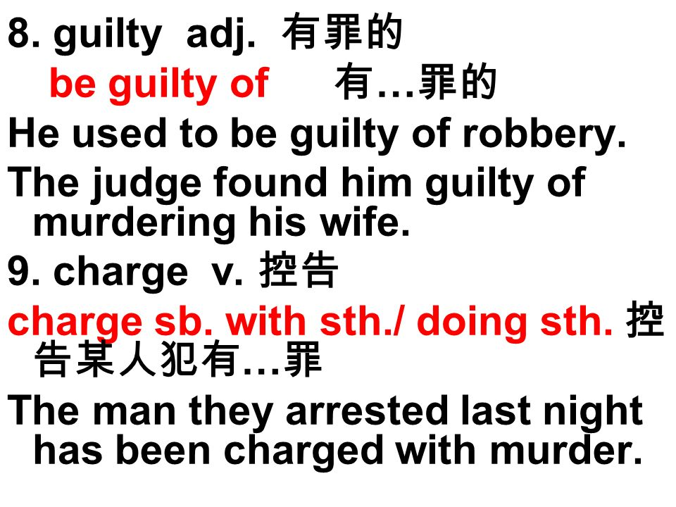 8. guilty adj. be guilty of … He used to be guilty of robbery. The judge found him guilty of murdering his wife. 9. charge v. charge sb. with sth./ do