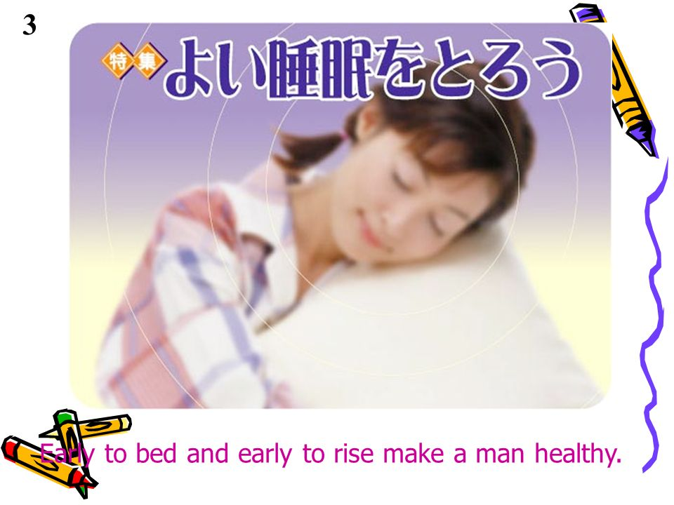 3 Early to bed and early to rise make a man healthy.