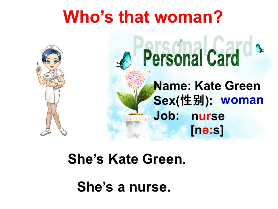 Name: Kate Green Sex( ): Job: woman nurse [nә:s] Whos that woman Shes Kate Green. Shes a nurse.