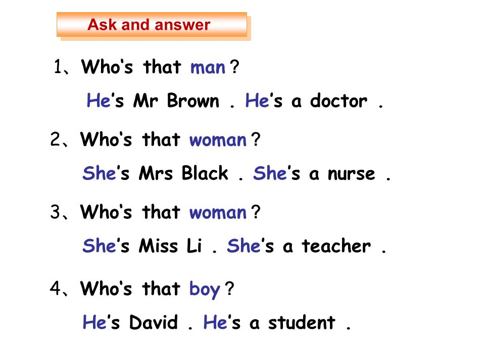 1 Whos that man Hes Mr Brown. Hes a doctor. 2 Whos that woman Shes Mrs Black. Shes a nurse. 3 Whos that woman Shes Miss Li. Shes a teacher. 4 Whos tha