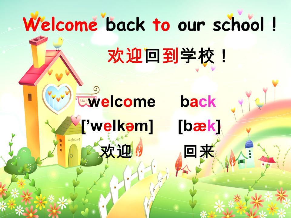 Welcome back to our school ! welcome [welkәm] back [bæk]