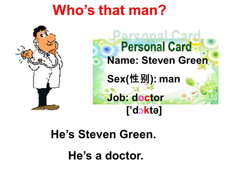 Name: Steven Green Sex( ): man Job: doctor Whos that man? Hes Steven Green. Hes a doctor. [d ɔ ktә]
