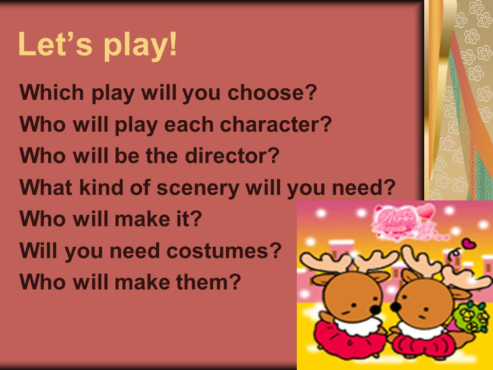 Which play will you choose? Who will play each character? Who will be the director? What kind of scenery will you need? Who will make it? Will you nee