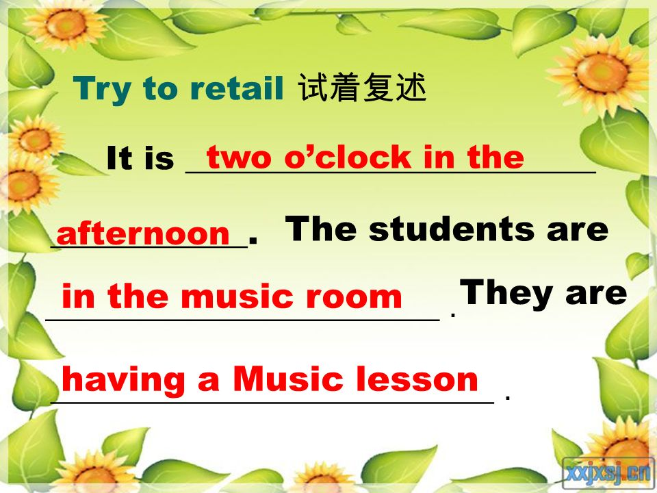 Try to retail It is _________________________ ____________. two oclock in the The students are in the music room They are having a Music lesson aftern