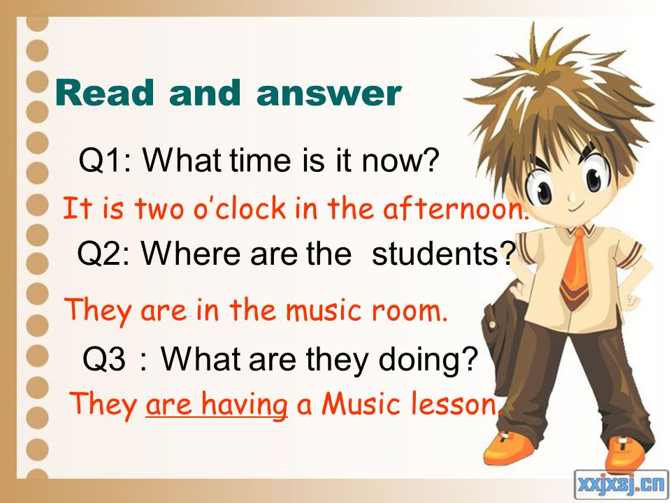 Read and answer Q1: What time is it now? Q2: Where are the students? Q3 What are they doing? It is two oclock in the afternoon. They are in the music
