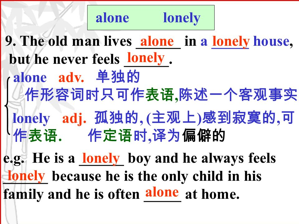 alone lonely 9. The old man lives ______ in a _____ house, but he never feels ______.