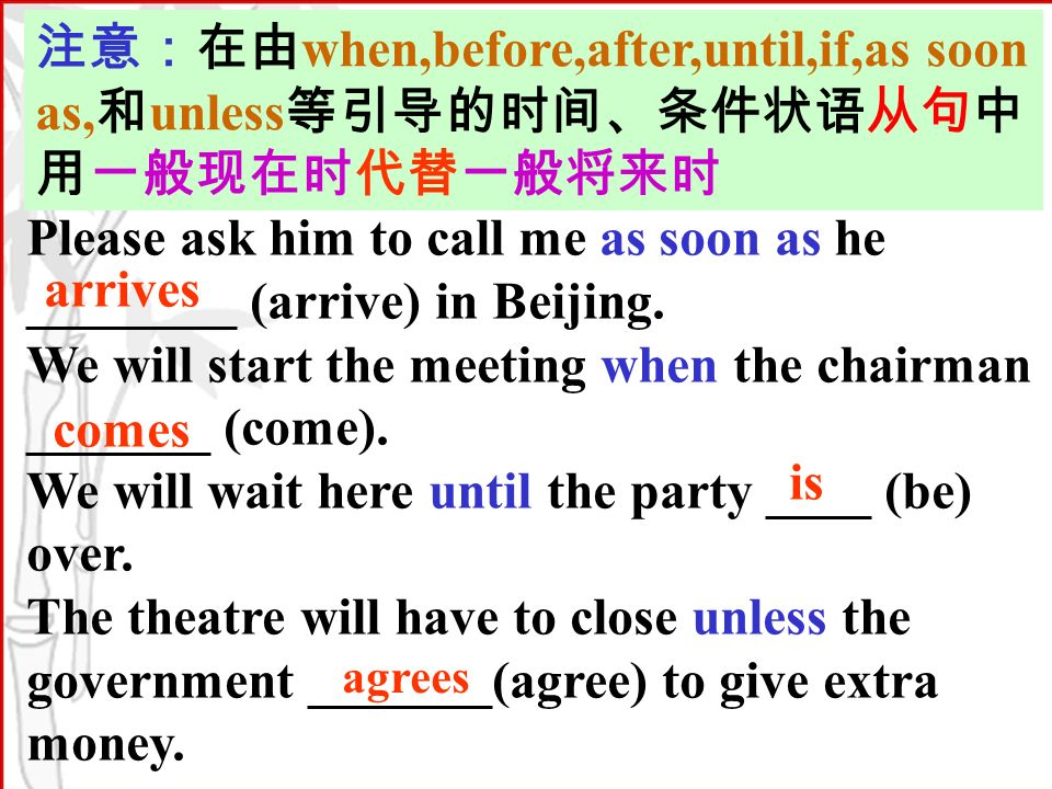 when,before,after,until,if,as soon as, unless Please ask him to call me as soon as he ________ (arrive) in Beijing.