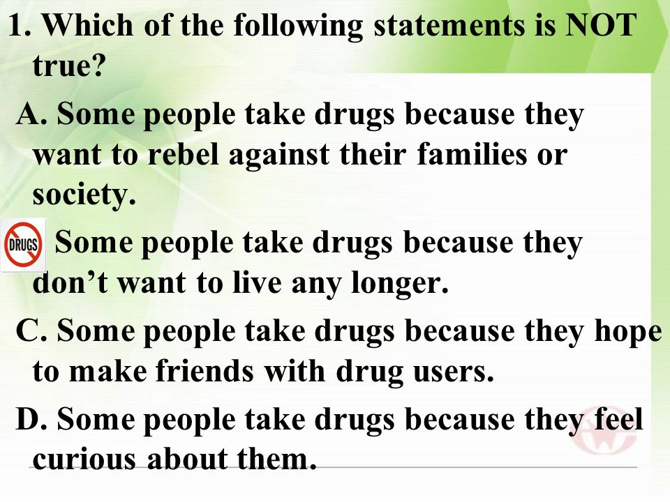 1. Which of the following statements is NOT true? A. Some people take drugs because they want to rebel against their families or society. B. Some peop