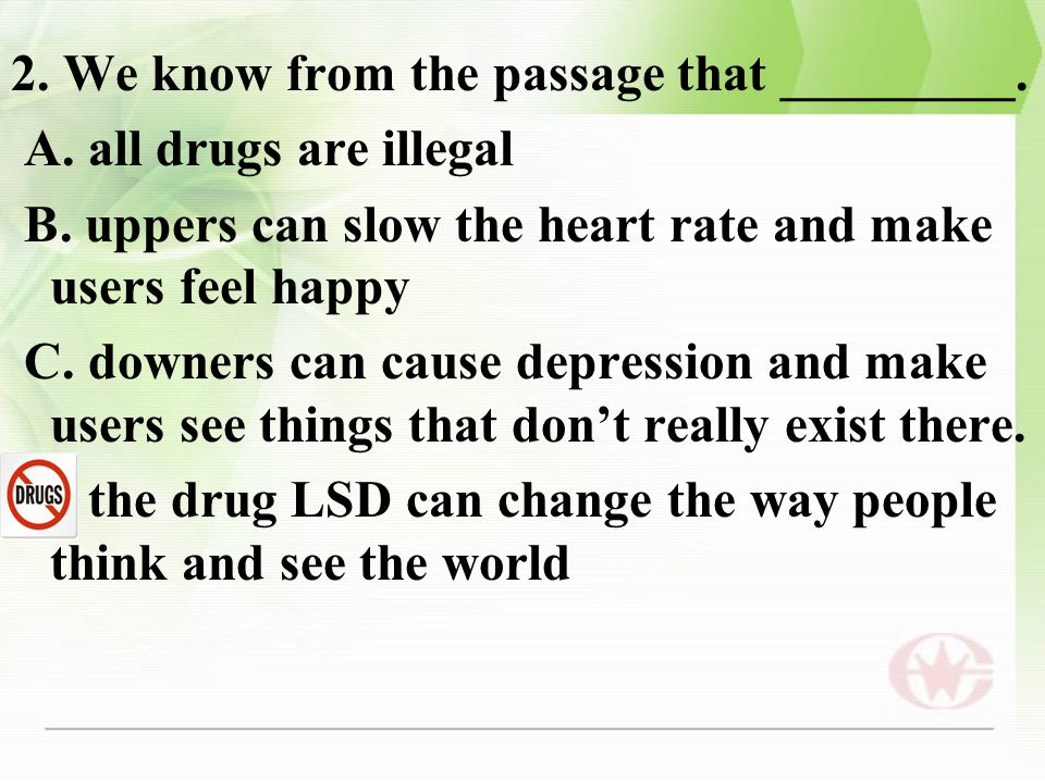 2. We know from the passage that _________. A. all drugs are illegal B. uppers can slow the heart rate and make users feel happy C. downers can cause