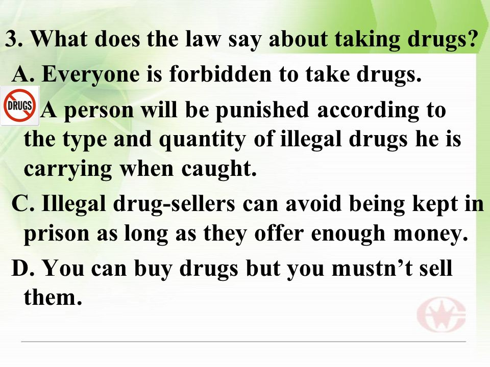3. What does the law say about taking drugs? A. Everyone is forbidden to take drugs. B. A person will be punished according to the type and quantity o