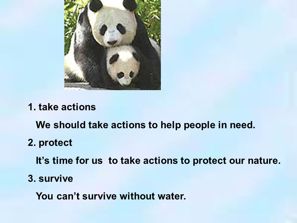1. take actions We should take actions to help people in need. 2. protect Its time for us to take actions to protect our nature. 3. survive You cant s