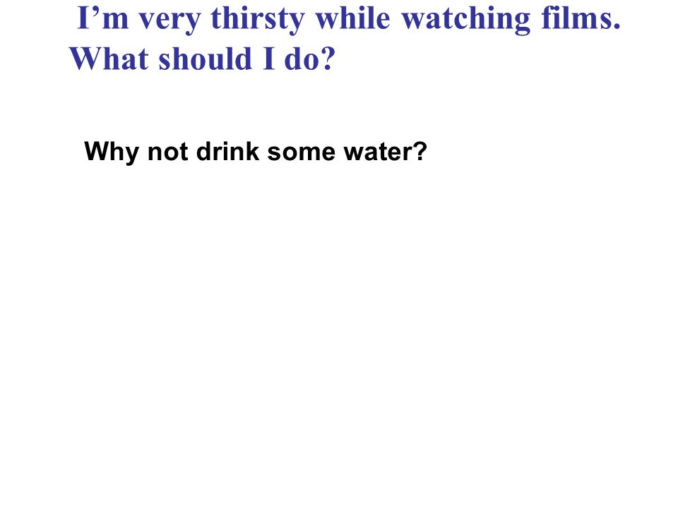 Im very thirsty while watching films. What should I do? Why not drink some water?
