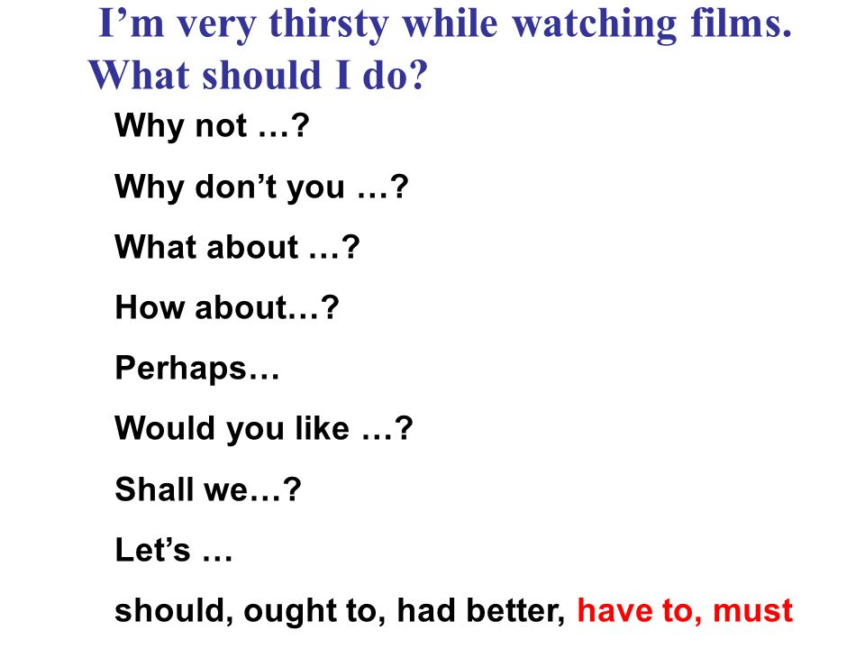 Im very thirsty while watching films. What should I do? Why not …? Why dont you …? What about …? How about…? Perhaps… Would you like …? Shall we…? Let