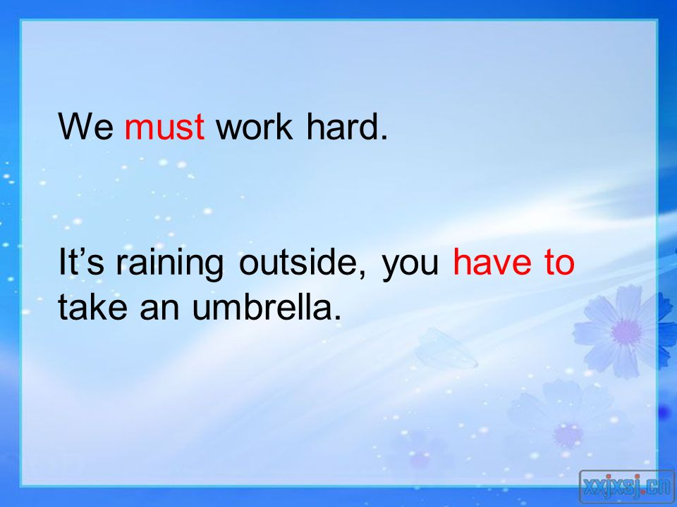 We must work hard. Its raining outside, you have to take an umbrella.
