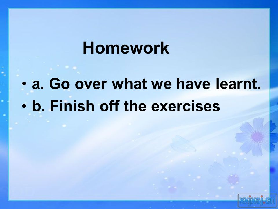 Homework a. Go over what we have learnt. b. Finish off the exercises