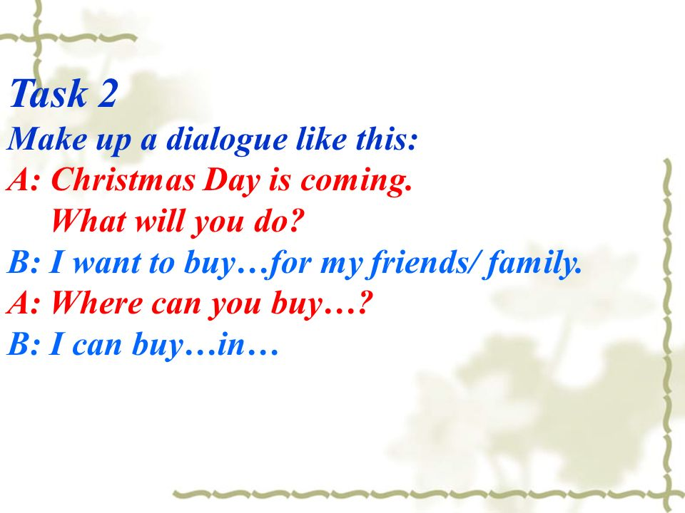 Task 2 Make up a dialogue like this: A: Christmas Day is coming.