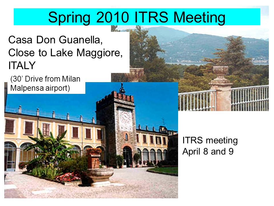Spring 2010 ITRS Meeting Casa Don Guanella, Close to Lake Maggiore, ITALY ITRS meeting April 8 and 9 (30 Drive from Milan Malpensa airport)
