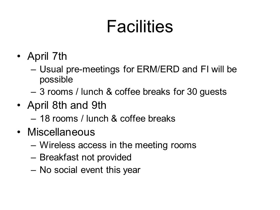 Facilities April 7th –Usual pre-meetings for ERM/ERD and FI will be possible –3 rooms / lunch & coffee breaks for 30 guests April 8th and 9th –18 room