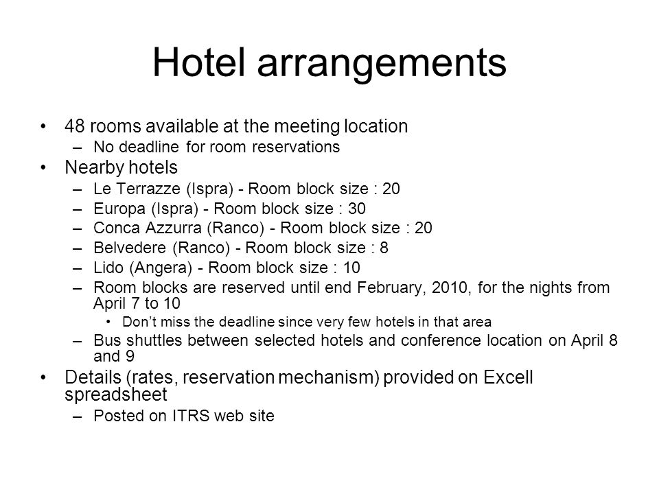 Hotel arrangements 48 rooms available at the meeting location –No deadline for room reservations Nearby hotels –Le Terrazze (Ispra) - Room block size : 20 –Europa (Ispra) - Room block size : 30 –Conca Azzurra (Ranco) - Room block size : 20 –Belvedere (Ranco) - Room block size : 8 –Lido (Angera) - Room block size : 10 –Room blocks are reserved until end February, 2010, for the nights from April 7 to 10 Dont miss the deadline since very few hotels in that area –Bus shuttles between selected hotels and conference location on April 8 and 9 Details (rates, reservation mechanism) provided on Excell spreadsheet –Posted on ITRS web site