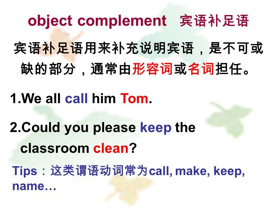 object complement 1.We all call him Tom. 2.Could you please keep the classroom clean? Tips call, make, keep, name…