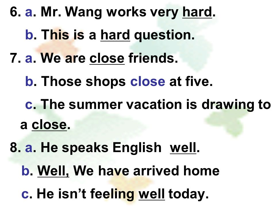6. a. Mr. Wang works very hard. b. This is a hard question. 7. a. We are close friends. b. Those shops close at five. c. The summer vacation is drawin