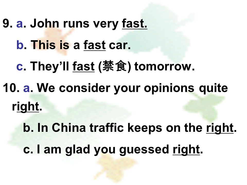 9. a. John runs very fast. b. This is a fast car. c. Theyll fast ( ) tomorrow. 10. a. We consider your opinions quite right. b. In China traffic keeps