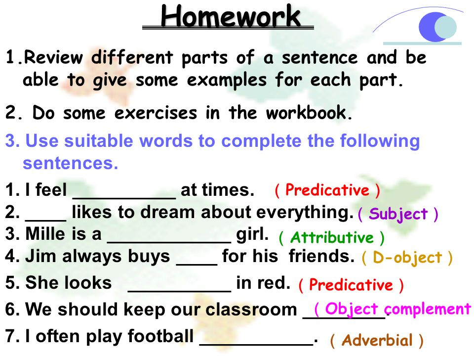 Homework 1.Review different parts of a sentence and be able to give some examples for each part. 2. Do some exercises in the workbook. 3. Use suitable