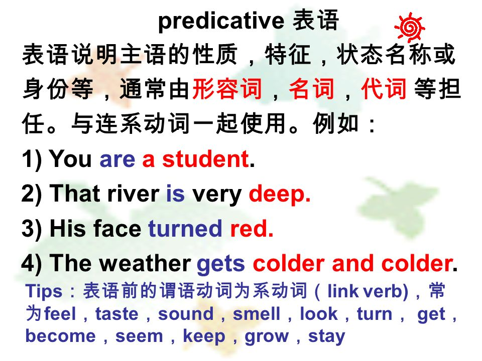 predicative 1) You are a student. 2) That river is very deep. 3) His face turned red. 4) The weather gets colder and colder. Tips link verb) feel tast