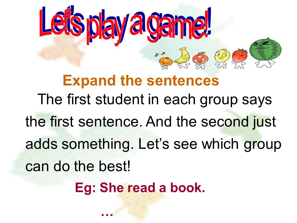 Expand the sentences The first student in each group says the first sentence. And the second just adds something. Lets see which group can do the best
