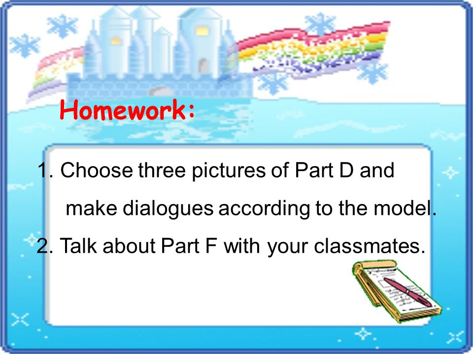Homework: 1. Choose three pictures of Part D and make dialogues according to the model.