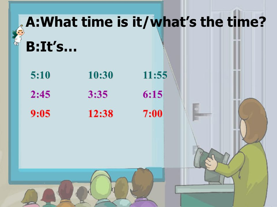 A:What time is it/whats the time? B:Its… 5:10 10:30 11:55 2:45 3:35 6:15 9:05 12:38 7:00