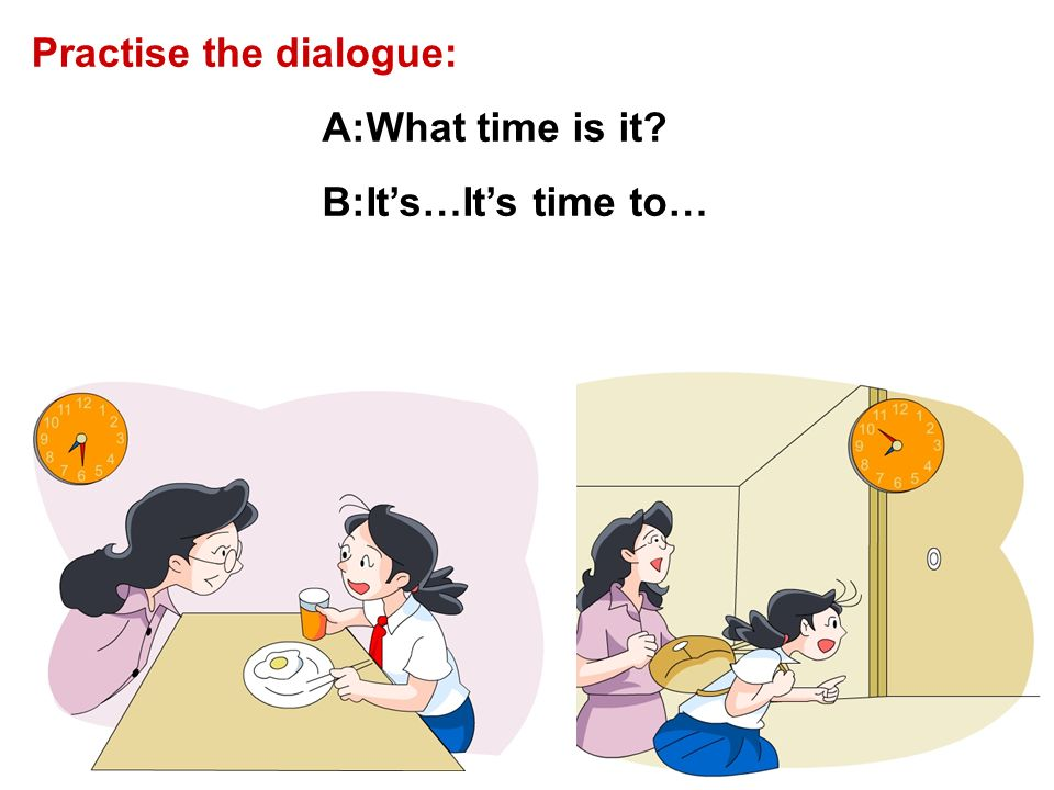 A:What time is it? B:Its…Its time to… Practise the dialogue: