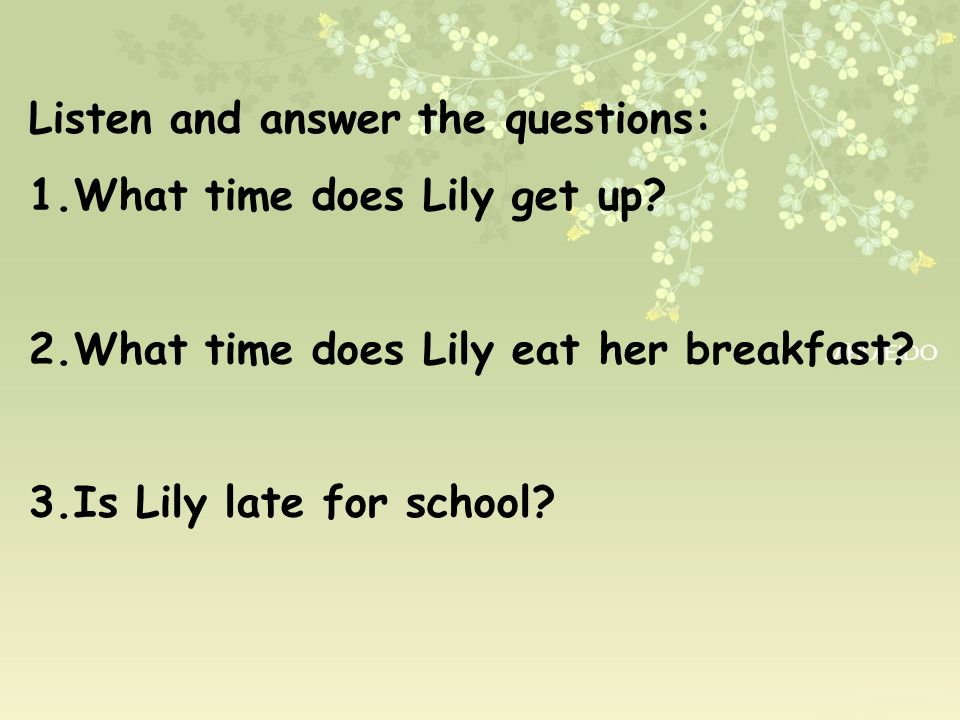 Listen and answer the questions: 1.What time does Lily get up? 2.What time does Lily eat her breakfast? 3.Is Lily late for school?