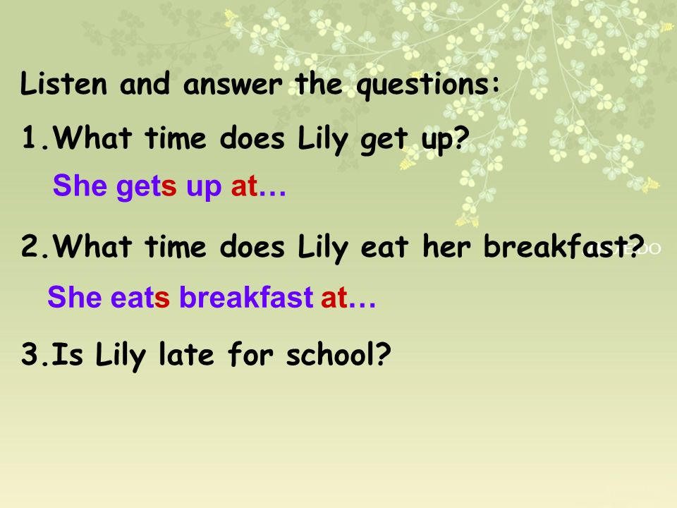 Listen and answer the questions: 1.What time does Lily get up? 2.What time does Lily eat her breakfast? 3.Is Lily late for school? She gets up at… She